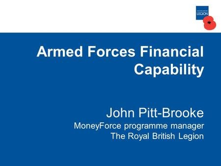 Armed Forces Financial Capability John Pitt-Brooke MoneyForce programme manager The Royal British Legion.
