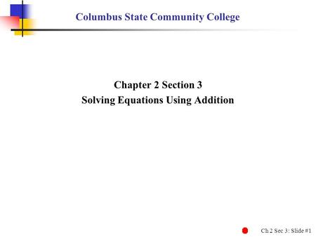 Ch 2 Sec 3: Slide #1 Columbus State Community College Chapter 2 Section 3 Solving Equations Using Addition.