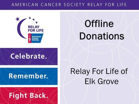Offline Donations Relay For Life of Elk Grove. Agenda What are Offline Donations? Offline Donations in Action Volunteer Roles and Responsibility.