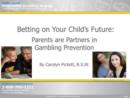 Copyright 2010 – BC Responsible Gambling Strategy Slide 1 Problem Gambling Help Line 1-888-795-1111 For residents of British Columbia Toll-free – 24 hours.