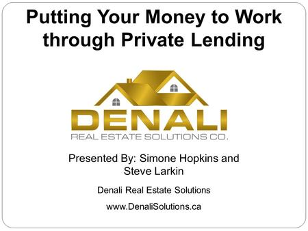 Denali Real Estate Solutions Putting Your Money to Work through Private Lending Presented By: Simone Hopkins and Steve Larkin www.DenaliSolutions.ca.