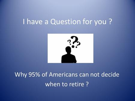 I have a Question for you ? Why 95% of Americans can not decide when to retire ?