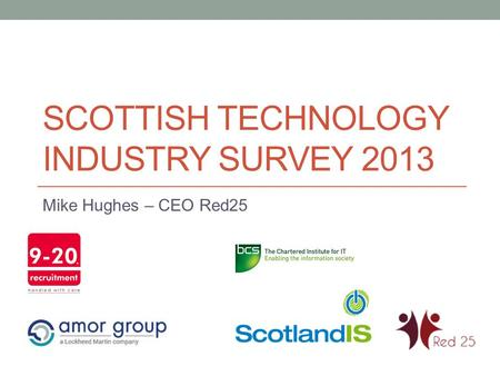 SCOTTISH TECHNOLOGY INDUSTRY SURVEY 2013 Mike Hughes – CEO Red25.