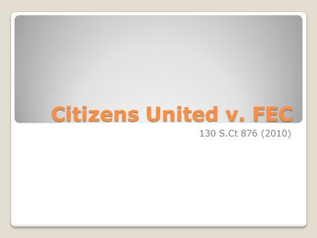 Citizens United v. FEC 130 S.Ct 876 (2010). Dramatic Impact Citizens United overruled, in whole or in part, two of the Courts own precedents – Austin.