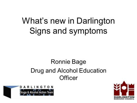 Whats new in Darlington Signs and symptoms Ronnie Bage Drug and Alcohol Education Officer.