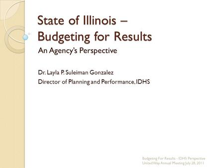 State of Illinois – Budgeting for Results An Agencys Perspective Dr. Layla P. Suleiman Gonzalez Director of Planning and Performance, IDHS Budgeting For.