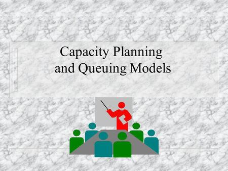 Capacity Planning and Queuing Models