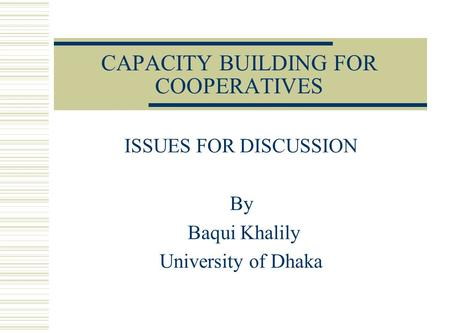 CAPACITY BUILDING FOR COOPERATIVES ISSUES FOR DISCUSSION By Baqui Khalily University of Dhaka.