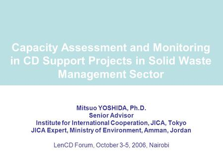Capacity Assessment and Monitoring in CD Support Projects in Solid Waste Management Sector Mitsuo YOSHIDA, Ph.D. Senior Advisor Institute for International.
