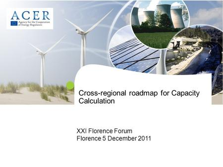 Cross-regional roadmap for Capacity Calculation XXI Florence Forum Florence 5 December 2011.