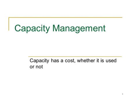 1 Capacity Management Capacity has a cost, whether it is used or not.