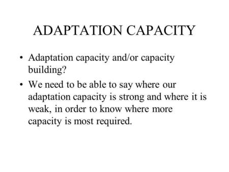 ADAPTATION CAPACITY Adaptation capacity and/or capacity building? We need to be able to say where our adaptation capacity is strong and where it is weak,