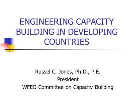 ENGINEERING CAPACITY BUILDING IN DEVELOPING COUNTRIES Russel C. Jones, Ph.D., P.E. President WFEO Committee on Capacity Building.