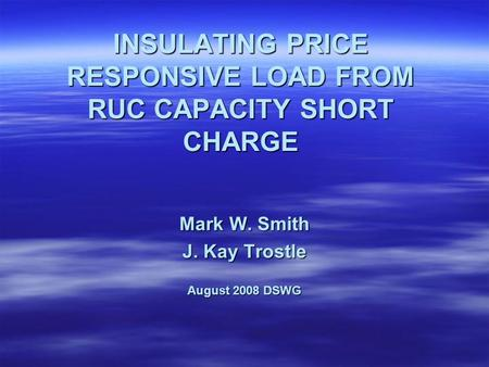 INSULATING PRICE RESPONSIVE LOAD FROM RUC CAPACITY SHORT CHARGE Mark W. Smith J. Kay Trostle August 2008 DSWG.