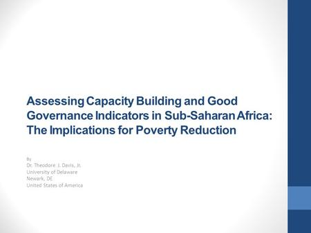Assessing Capacity Building and Good Governance Indicators in Sub-Saharan Africa: The Implications for Poverty Reduction By Dr. Theodore J. Davis, Jr.