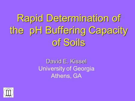 Rapid Determination of the pH Buffering Capacity of Soils David E. Kissel University of Georgia Athens, GA.