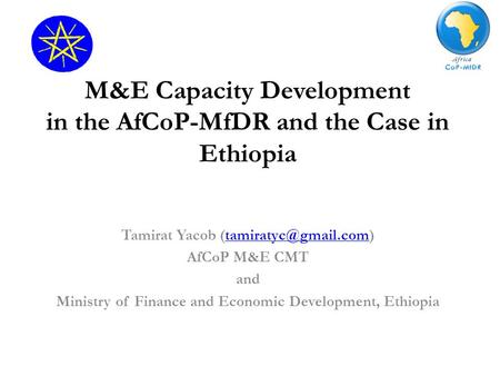 M&E Capacity Development in the AfCoP-MfDR and the Case in Ethiopia Tamirat Yacob AfCoP M&E CMT and Ministry of.