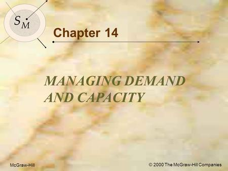 McGraw-Hill © 2000 The McGraw-Hill Companies 1 S M S M McGraw-Hill © 2000 The McGraw-Hill Companies Chapter 14 MANAGING DEMAND AND CAPACITY.