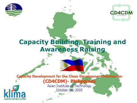 Capacity Building, Training and Awareness Raising Capacity Development for the Clean Development Mechanism (CD4CDM)- Philippines Asian Institute of Technology.