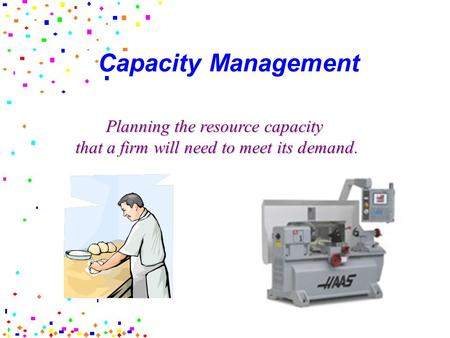 Capacity Management Planning the resource capacity that a firm will need to meet its demand.
