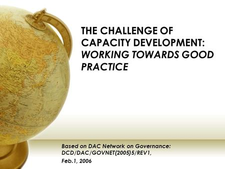 THE CHALLENGE OF CAPACITY DEVELOPMENT: WORKING TOWARDS GOOD PRACTICE Based on DAC Network on Governance: DCD/DAC/GOVNET(2005)5/REV1, Feb.1, 2006.