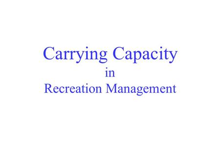 Carrying Capacity in Recreation Management. The use an area can tolerate without unacceptable change (Hendee, et al. 1990)