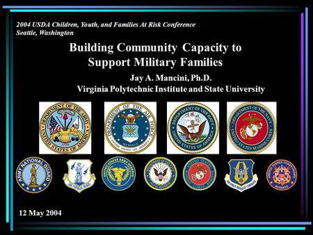Building Community Capacity to Support Military Families Jay A. Mancini, Ph.D. Virginia Polytechnic Institute and State University 2004 USDA Children,