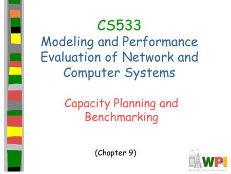 1 CS533 Modeling and Performance Evaluation of Network and Computer Systems Capacity Planning and Benchmarking (Chapter 9)