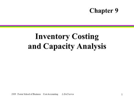 2009 Foster School of Business Cost Accounting L.DuCharme 1 Inventory Costing and Capacity Analysis Chapter 9.