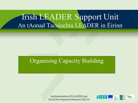 Implementation of LEADER type Rural Development Measures July'06 Irish LEADER Support Unit An tAonad Tacaíochta LEADER in Éirinn Organising Capacity Building.