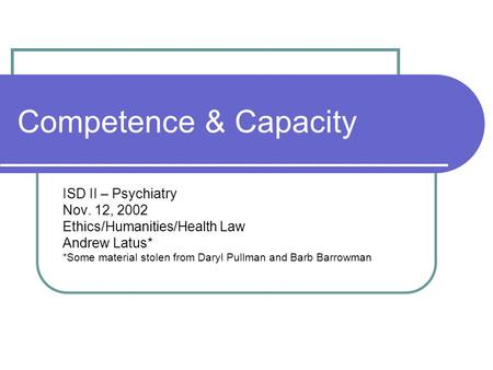 Competence & Capacity ISD II – Psychiatry Nov. 12, 2002 Ethics/Humanities/Health Law Andrew Latus* *Some material stolen from Daryl Pullman and Barb Barrowman.