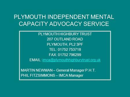 PLYMOUTH INDEPENDENT MENTAL CAPACITY ADVOCACY SERVICE PLYMOUTH HIGHBURY TRUST 207 OUTLAND ROAD PLYMOUTH, PL2 3PF TEL: 01752 753718 FAX: 01752 796299 EMAIL: