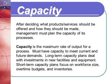 Capacity After deciding what products/services should be offered and how they should be made, management must plan the capacity of its processes. Capacity.