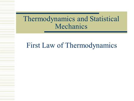Thermodynamics and Statistical Mechanics First Law of Thermodynamics.