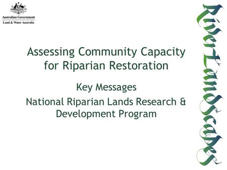 Key Messages National Riparian Lands Research & Development Program Assessing Community Capacity for Riparian Restoration.