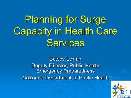 Planning for Surge Capacity in Health Care Services Betsey Lyman Deputy Director, Public Health Emergency Preparedness California Department of Public.