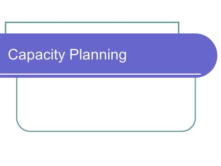Capacity Planning. How much long-range capacity is needed When more capacity is needed Where facilities should be located (location) How facilities should.