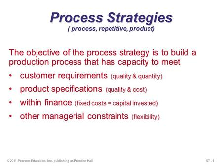 S7 - 1© 2011 Pearson Education, Inc. publishing as Prentice Hall Process Strategies ( process, repetitive, product) The objective of the process strategy.