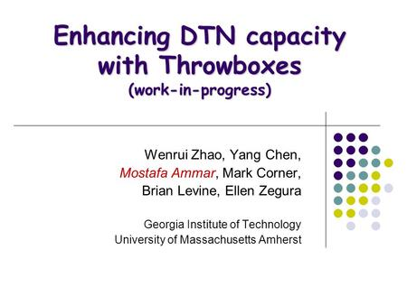 Enhancing DTN capacity with Throwboxes (work-in-progress) Wenrui Zhao, Yang Chen, Mostafa Ammar, Mark Corner, Brian Levine, Ellen Zegura Georgia Institute.