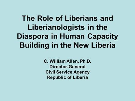 The Role of Liberians and Liberianologists in the Diaspora in Human Capacity Building in the New Liberia C. William Allen, Ph.D. Director-General Civil.