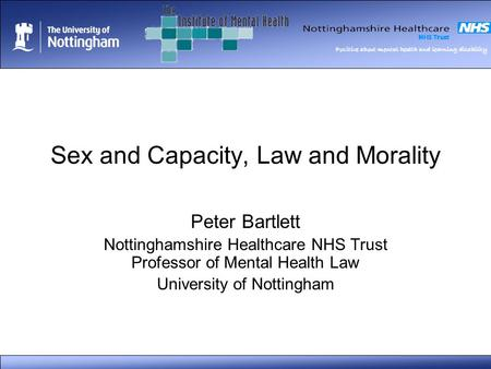 Positive about mental health and learning disability Sex and Capacity, Law and Morality Peter Bartlett Nottinghamshire Healthcare NHS Trust Professor of.