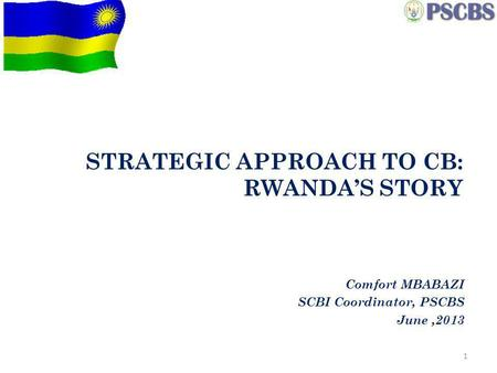 STRATEGIC APPROACH TO CB: RWANDAS STORY Comfort MBABAZI SCBI Coordinator, PSCBS June,2013 1.