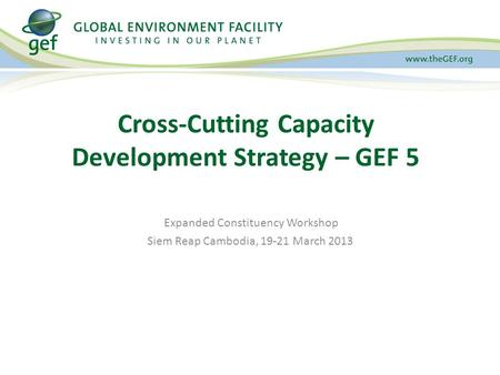 Expanded Constituency Workshop Siem Reap Cambodia, 19-21 March 2013 Cross-Cutting Capacity Development Strategy – GEF 5.