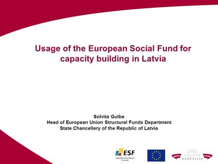 Usage of the European Social Fund for capacity building in Latvia Solvita Gulbe Head of European Union Structural Funds Department State Chancellery of.
