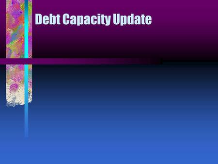 Debt Capacity Update. What is our outstanding debt? How much remaining capacity is in our pledged revenues? How does our total debt outstanding and annual.