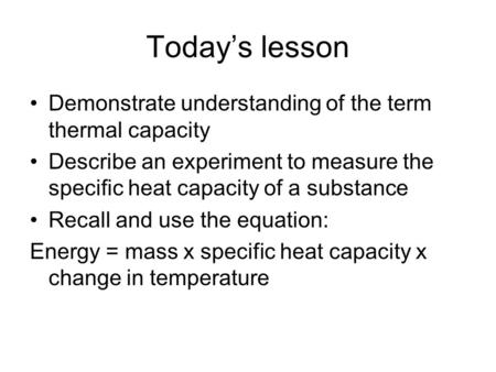 Todays lesson Demonstrate understanding of the term thermal capacity Describe an experiment to measure the specific heat capacity of a substance Recall.