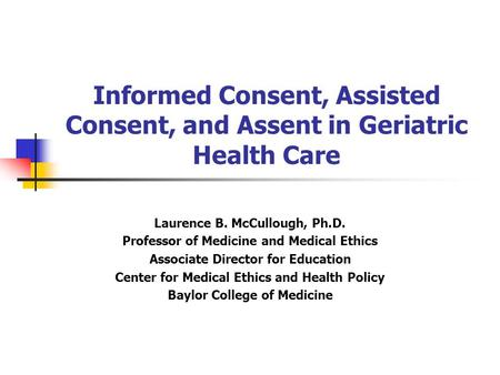 Informed Consent, Assisted Consent, and Assent in Geriatric Health Care Laurence B. McCullough, Ph.D. Professor of Medicine and Medical Ethics Associate.