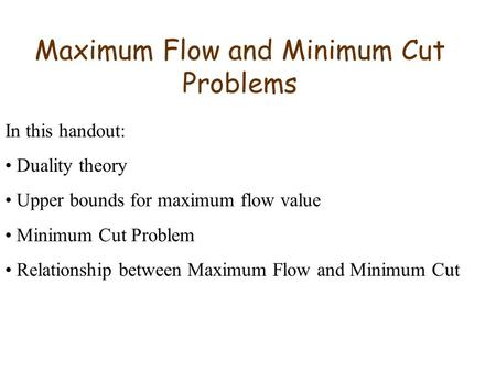 Maximum Flow and Minimum Cut Problems In this handout: Duality theory Upper bounds for maximum flow value Minimum Cut Problem Relationship between Maximum.