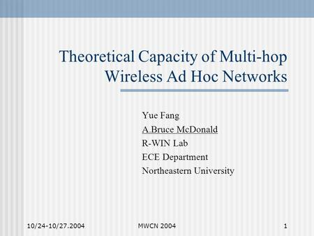 10/24-10/27.2004MWCN 20041 Theoretical Capacity of Multi-hop Wireless Ad Hoc Networks Yue Fang A.Bruce McDonald R-WIN Lab ECE Department Northeastern University.