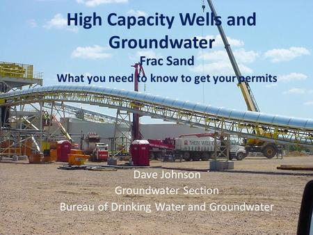 High Capacity Wells and Groundwater Frac Sand What you need to know to get your permits Dave Johnson Groundwater Section Bureau of Drinking <strong>Water</strong> and Groundwater.